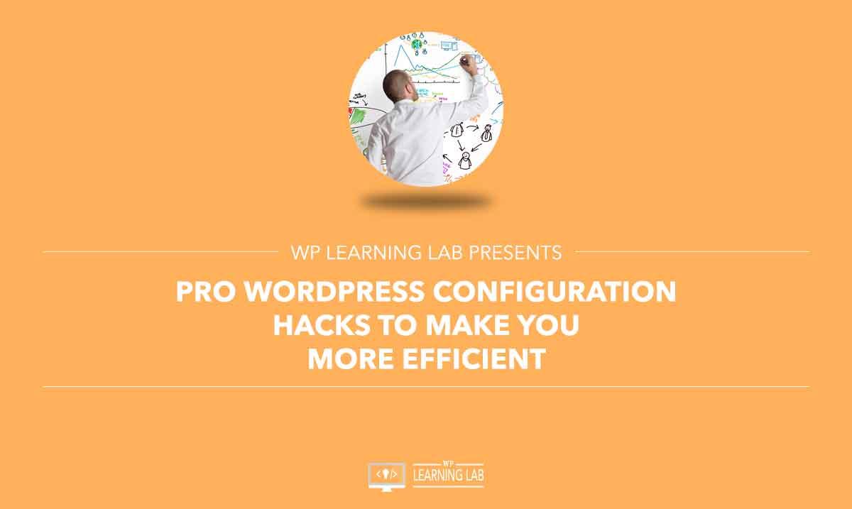 Pro WordPress Configuration Hacks To Make You More Efficient